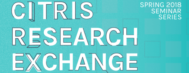 Spring 2018 CITRIS Research Exchange Seminar Series