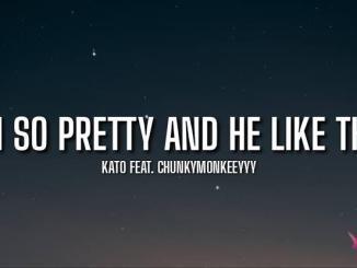 Kato — Im So Pretty And He Like That ft. Chunkymonkeey