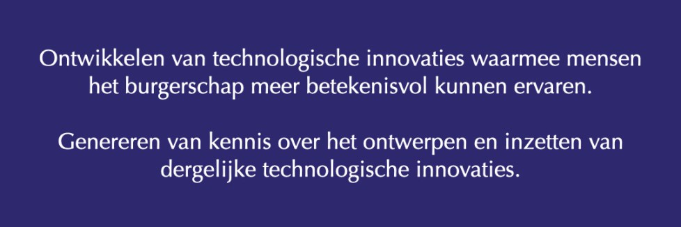 Ontwikkelen van technologische innovaties waarmee mensen het burgerschap meer betekenisvol kunnen ervaren.  Genereren van kennis over het ontwerpen en inzetten van dergelijke technologische innovaties.