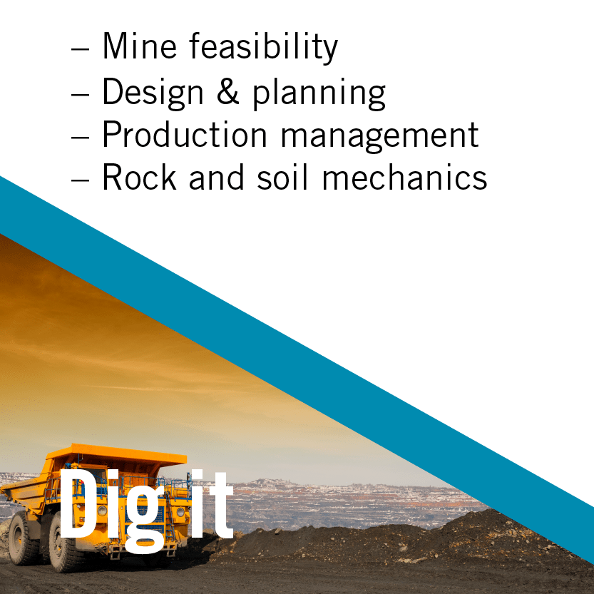 Dig it: Mine Design and Management Mine feasibility, design and planning; mine production management; rock and soil mechanics