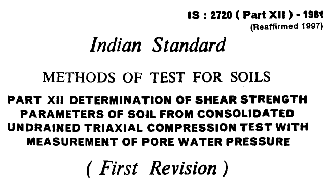 IS 2720 (PART 12)-1981 INDIAN STANDARD METHODS OF TEST FOR SOILS DETERMINATION OF SHEAR STRENGTH PARAMETERS OF SOIL FROM CONSOLIDATED UNDRAINED TRIAXIAL COMPRESSION TEST WITH MEASUREMENT OF PORE WATER PRESSURE.