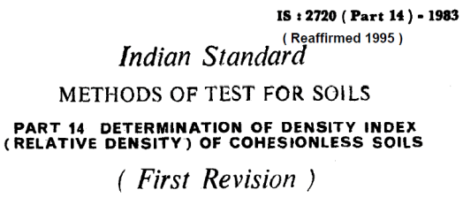 IS 2720 (PART 14) INDIAN STANDARD METHODS OF TEST FOR SOILS DETERMINATION OF DENSITY INDEX (RELATIVE DENSITY) OF COHESIONLESS SOILS.
