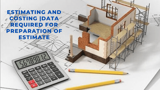 Estimating and Costing |Data required for preparation of estimate