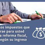 Los impuestos que trae para usted la reforma fiscal, según su ingreso