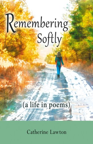 Remembering Softly : A Life In Poems by Catherine Lawton