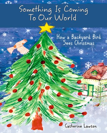 Something Is Coming To Our World : How a Backyard Bird Sees Christmas by Catherine Lawton