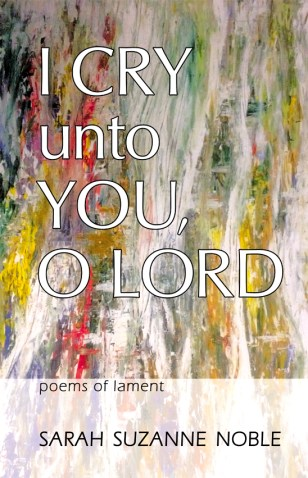 I Cry Unto You, O Lord : Poems of Lament by Sarah Suzanne Noble