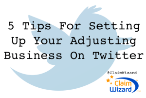 ClaimWizard 5 Tips For Setting Up Your Adjusting Business On Twitter