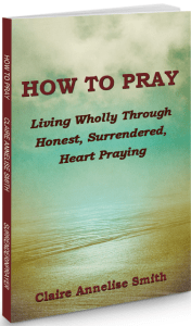 How to Pray: Living Wholly through Honest, Surrendered, Heart Praying