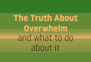 the truth about overwhelm and what you can do about it