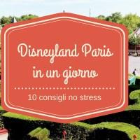 Visitare Disneyland Paris in un giorno: 10 + 1 consigli utili per una giornata no stress