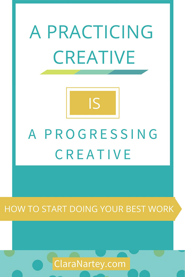 Start doing your best work. A progressing creative is a practicing creative