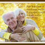 Age is a case of mind over matter. If you don't mind, it don't matter
