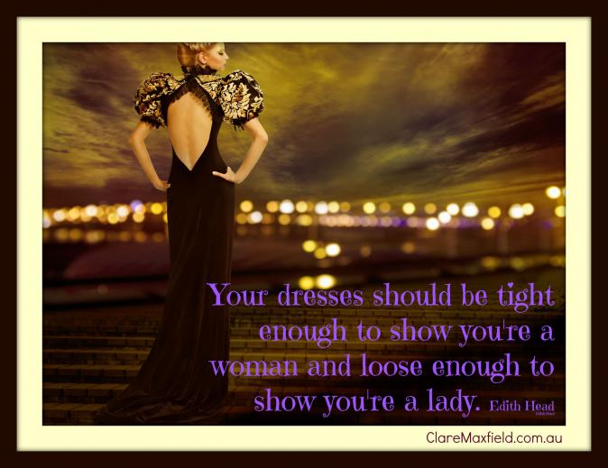 Your dresses should be tight enough to show you are a woman and loose enough to show you are a lady