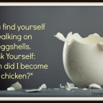 If you find yourself walking on eggshells, ask yourself, are you a chicken