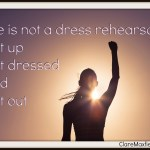 Life is not a dress rehearsal Get up Get dressed and  Get out