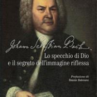Johann Sebastian Bach. Lo specchio di Dio e il segreto dell'immagine riflessa