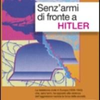 Senz'armi di fronte ad Hitler. La resistenza Civile in Europa 1939-1943