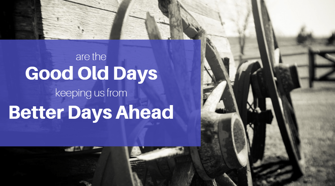 Are the Good Old Days Keeping Us From Better Days Ahead?