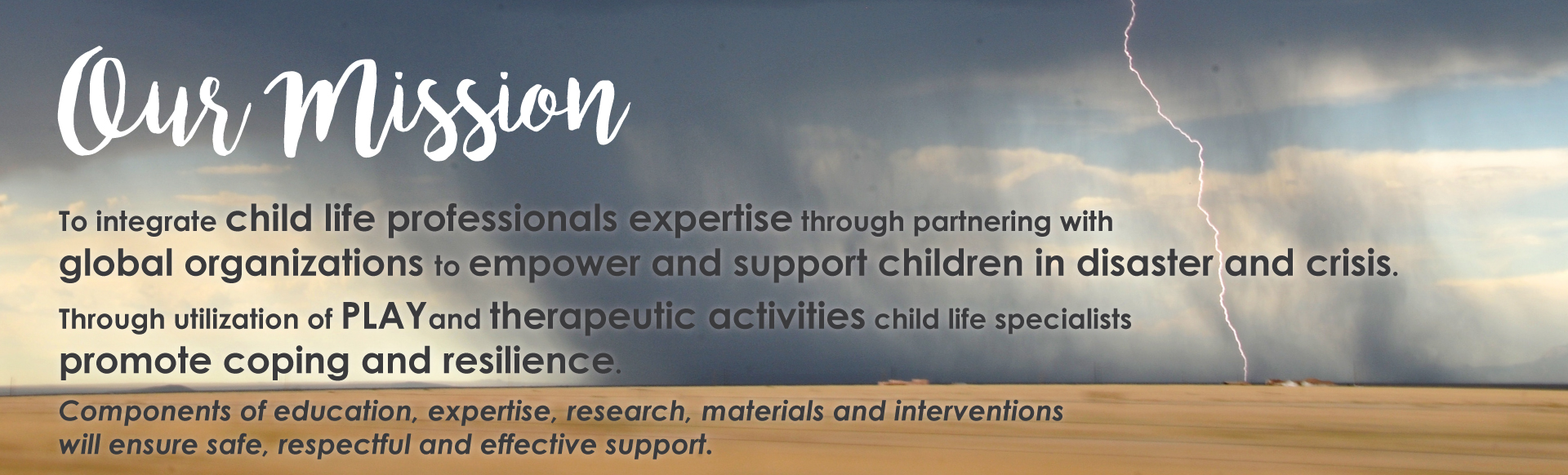 To integrate child life professionals expertise through partnering with global organizations to empower and support children in disaster and crisis. Through utilization of play and therapeutic activities child life specialists promote coping and resilience. Components of education, expertise, research, materials and interventions will ensure safe, respectful and effective support.