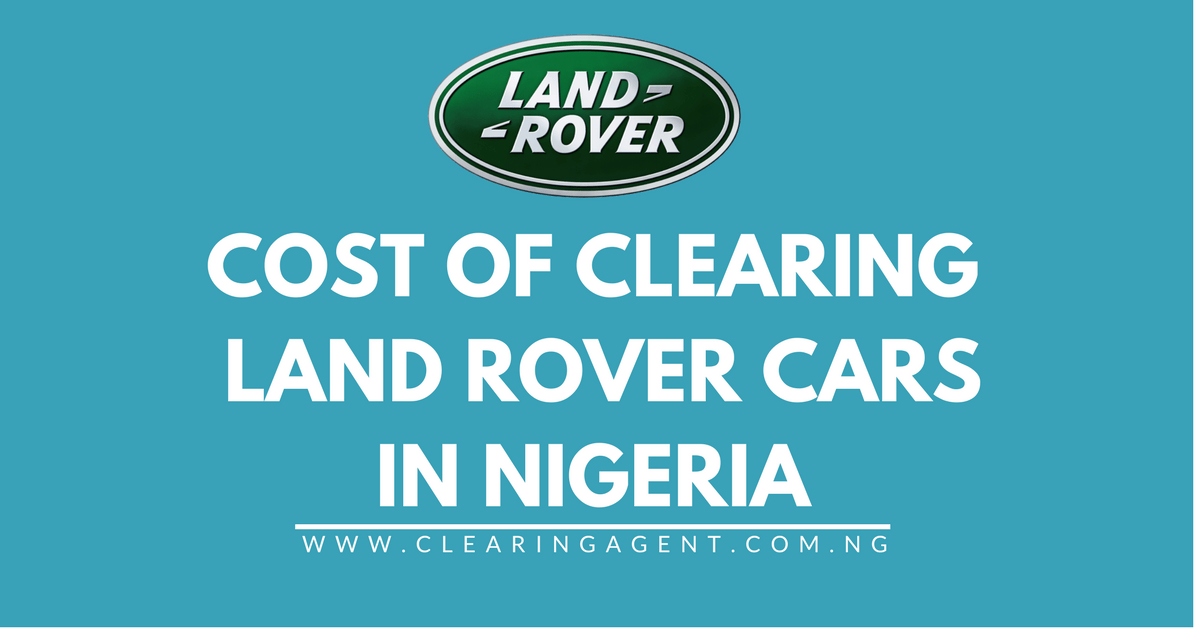 Cost of Clearing Land Rover Cars in Nigeria
