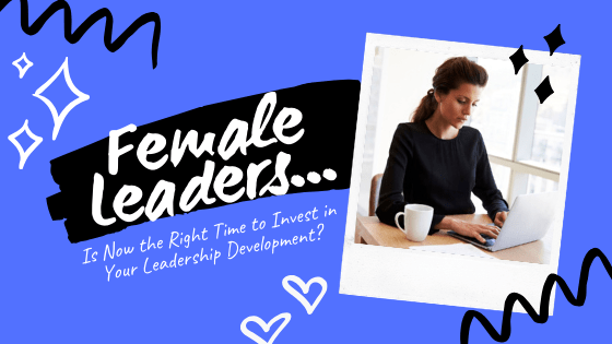 Is Now the Right Time to Invest in Your Leadership Development as a Female Leader?