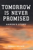 Tomorrow is Never Promised: Aaron's story, by Dennis Brown