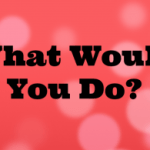 What Would You do? Parenting Questions