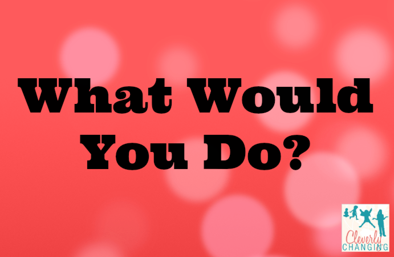 what would you do in a Have you ever watched a television program or movie, or just seen a situation unfold in front of you where you think i would have been able to do that.