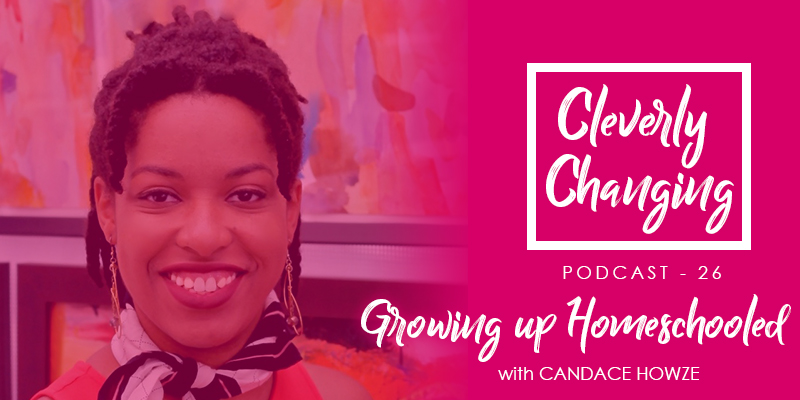 Candace Howze discusses being homeschooled from K-12 | the CleverlyChanging Podcast Episode 26
