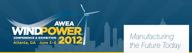 AWEA WINDPOWER 2012 Conference & Exhibition - Atlanta, GA - June 3-6 - Manufacturing the Future Today