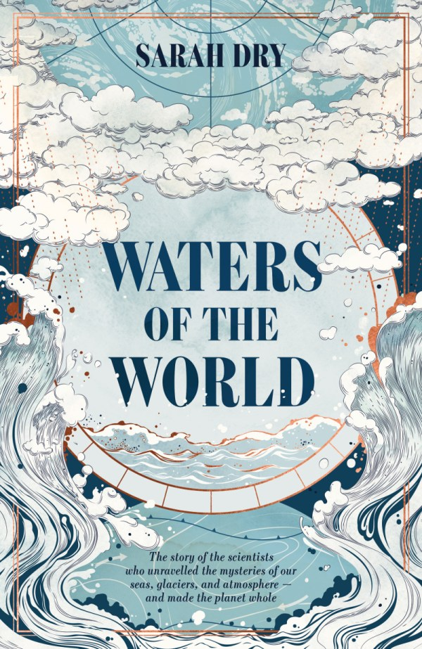 Waters of the World, by Sarah Dry: a history of the scientists who unravelled the mysteries of our seas, glaciers, and atmosphere