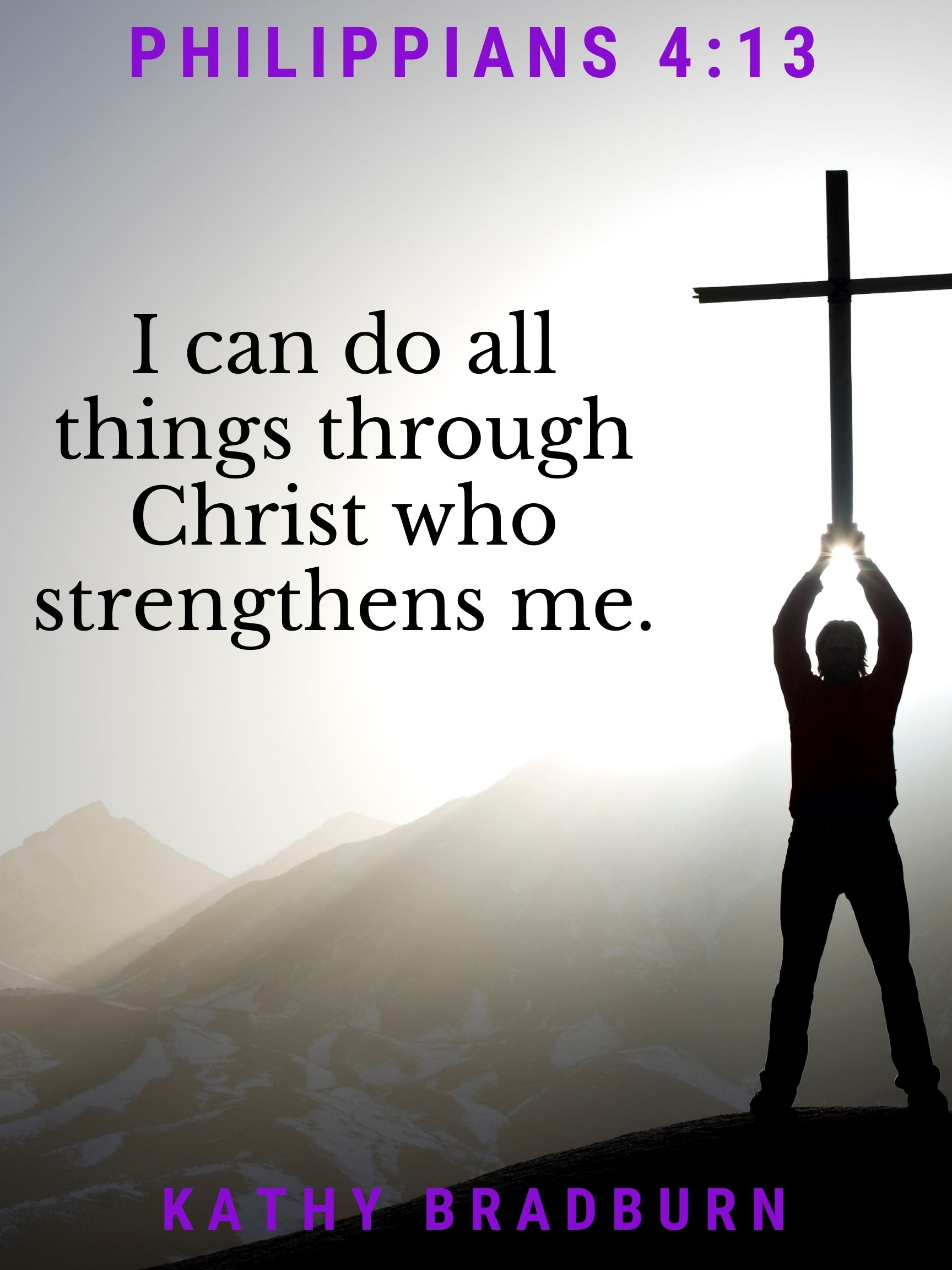 Philippians 4:13 I can do all things through Christ who strengthens me. Kathy Bradburn