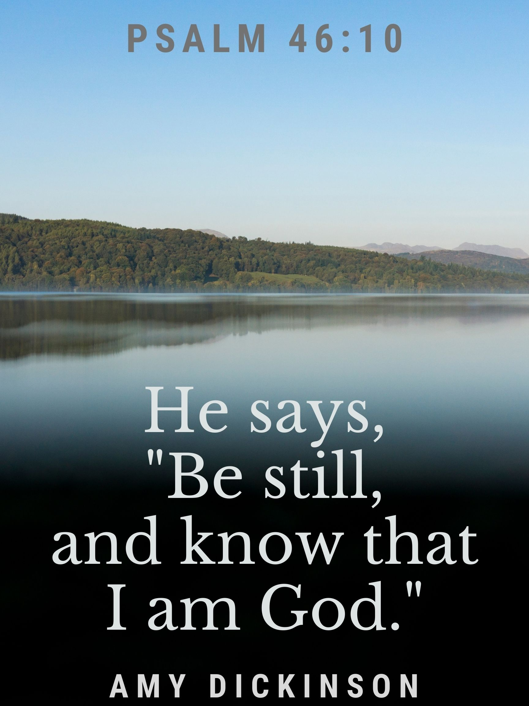 "Psalm 46:10 He says, ""Be still, and know that I am God."" Amy Dickinson"