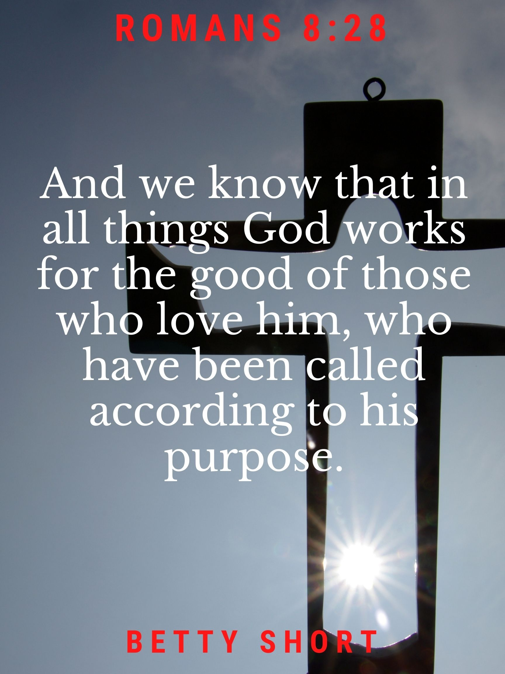 Romans 8:28 And we know that in all things God works for the good of those who love him, who have been called according to his purpose. Betty Short