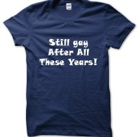 Still gay after all these years! t-shirt by Clique Wear