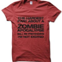 The hardest Part About a Zombie Apocalypse will be pretending I'm not excited t-shirt by Clique Wear