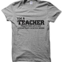 I'm an teacher lets just assume I'm never wrong t-shirt by Clique Wear
