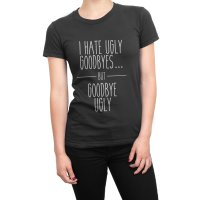 I Hate Ugly Goodbyes but Goodbye Ugly t-shirt by Clique Wear