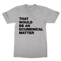 That Would Be An Ecumenical Matter t-shirt by Clique Wear