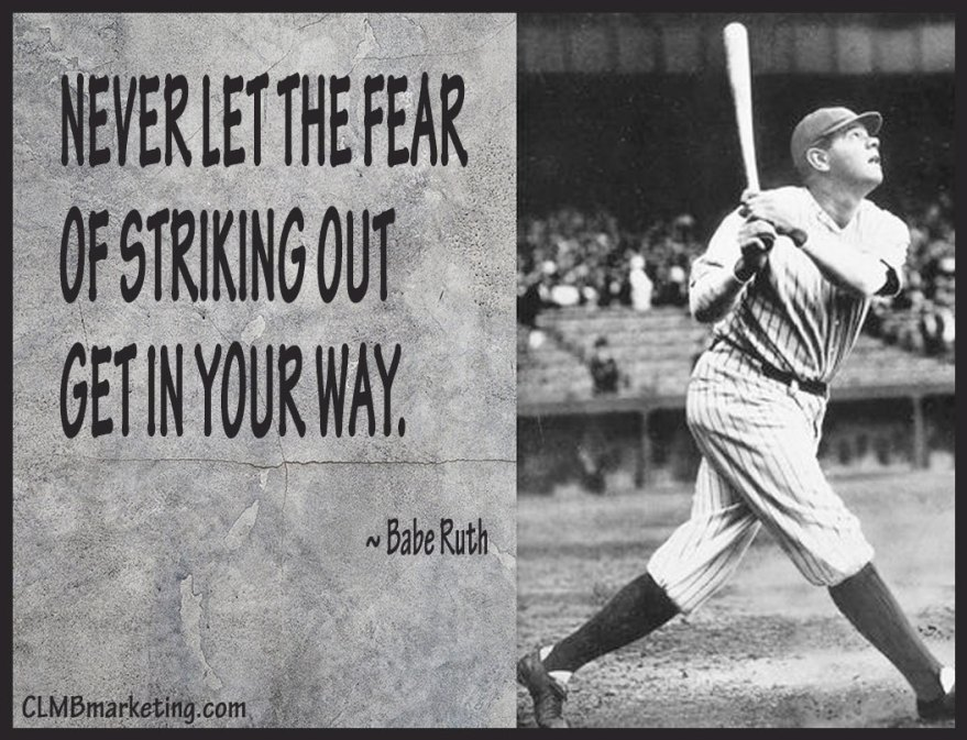 Never let the fear of striking out get in your way.  – Babe Ruth