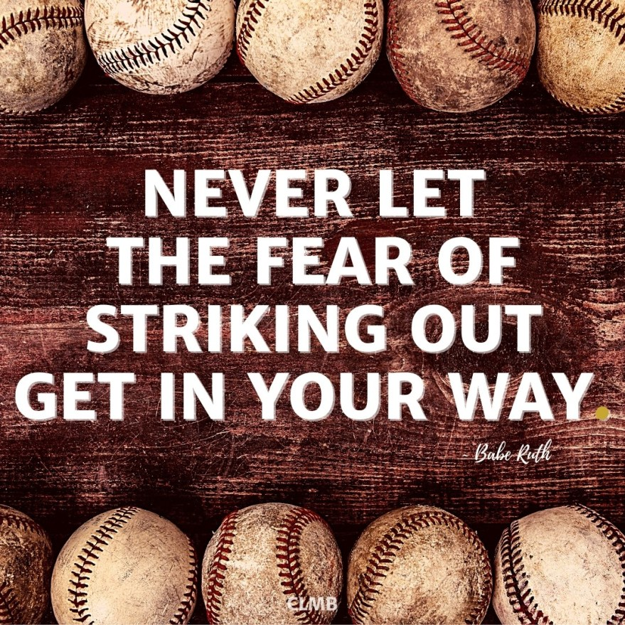 Never let the fear of striking out get in your way.  – Babe Ruth Quote