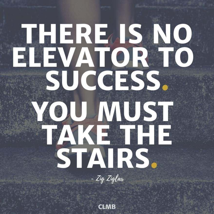 There is no elevator to success.  You must take the stairs.  - Zig Ziglar Motivational Quote