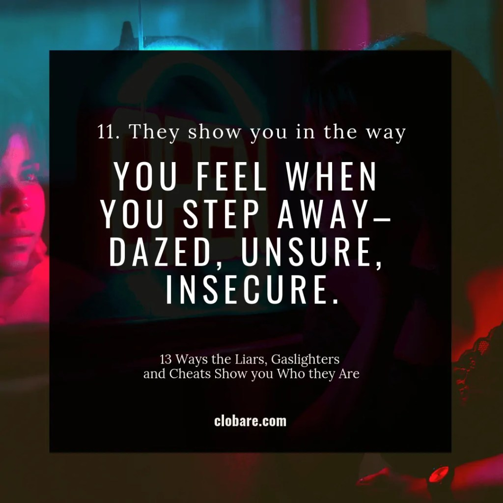 13 Ways the Liars, Gas-lighters and Cheats Show you Who They Are: #11. They show you in the way you feel when you step away-- dazed, unsure, insecure.