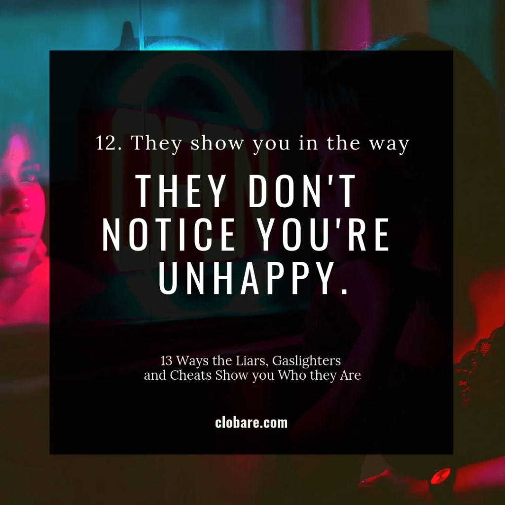 13 Ways the Liars, Gas-lighters and Cheats Show you Who They Are: #12. They show you in the way they don't notice you're unhappy.
