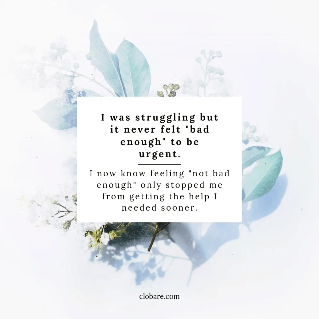 "I was struggling but it never felt ""bad enough"" to be urgent. I now know feeling ""not bad enough"" only stopped me from getting the help I needed sooner-- Clo Bare, clobare.com"