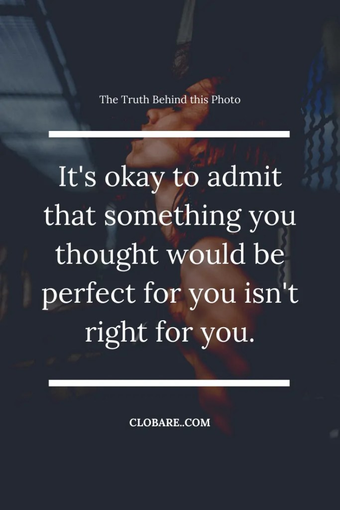 The Truth Behind This Photo: It's okay to admit that something you thought would be perfect or you isn't right for you.