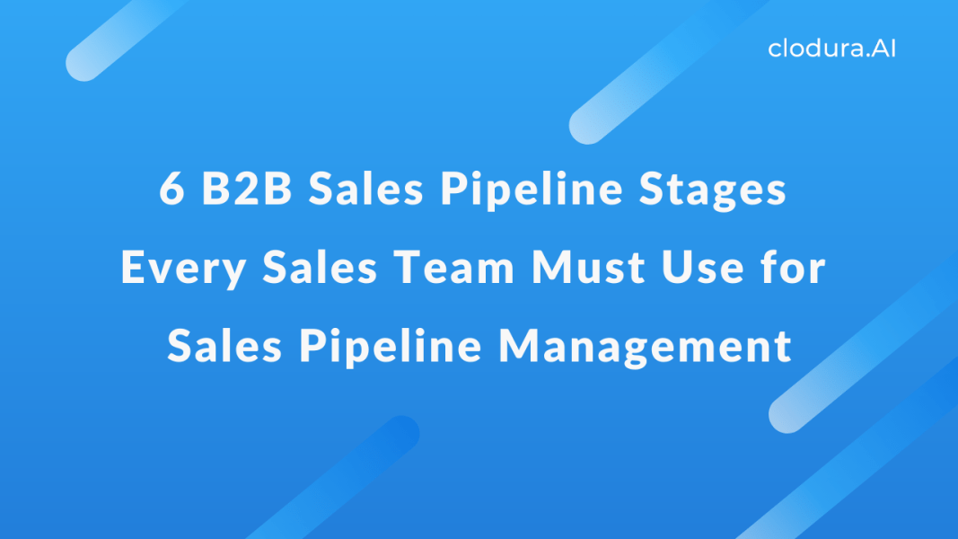 6 B2B Sales Pipeline Stages Every Sales Team Must Use for Sales Pipeline Management