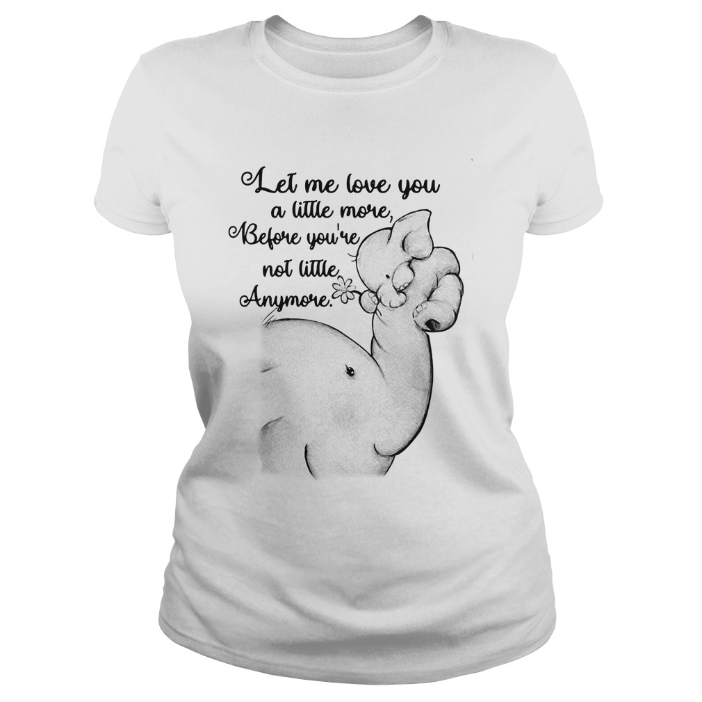 let love little youre not little anymore elephant ladies tee - Official Let me love you a little more before you're not little anymore elephant shirt