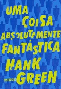 uma-coisa-absolutamente-fantastica-capa Resenha | Uma coisa absolutamente fantástica de Hank Green